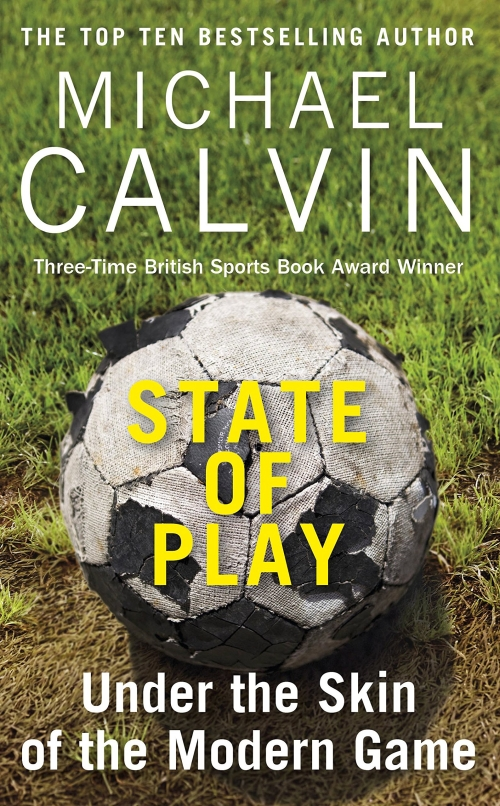State of Play - Under the skin of the modern game by Michael Calvin